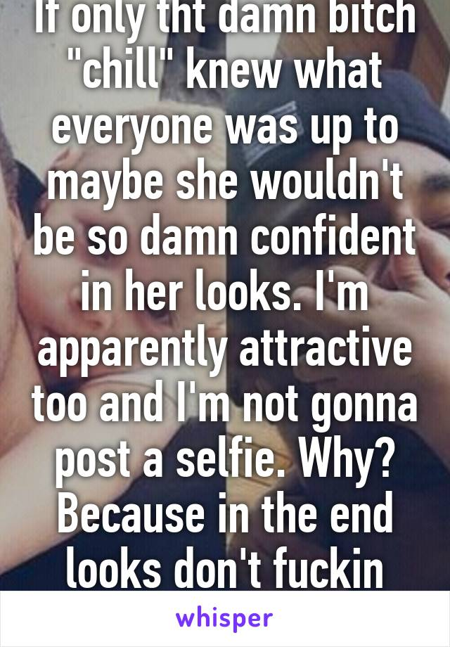 """If only tht damn bitch """"chill"""" knew what everyone was up to maybe she wouldn't be so damn confident in her looks. I'm apparently attractive too and I'm not gonna post a selfie. Why? Because in the end looks don't fuckin matter"""