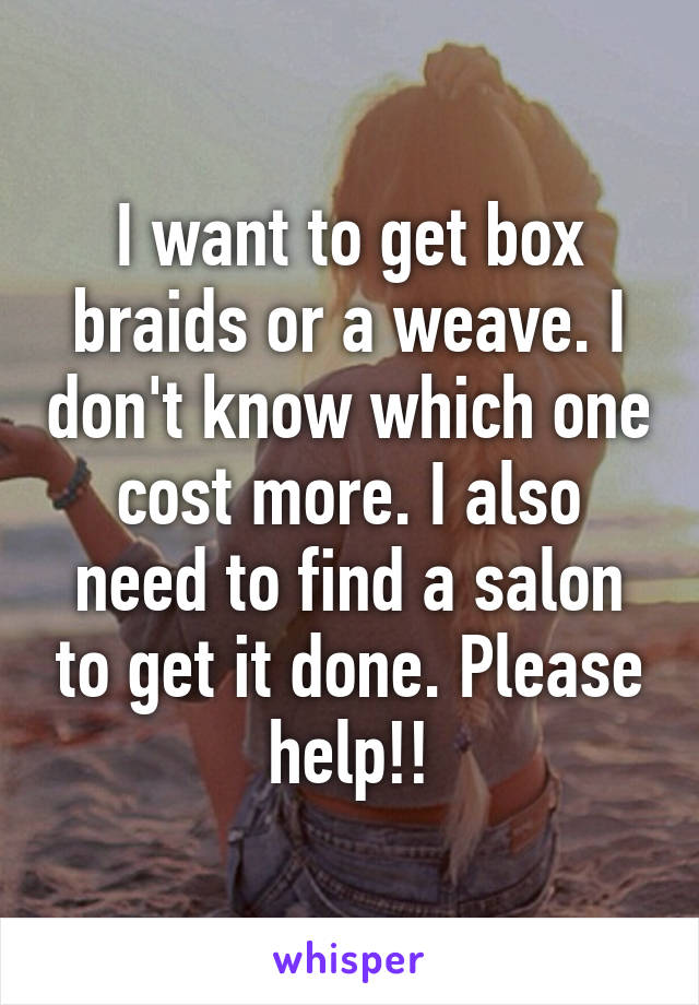I want to get box braids or a weave. I don't know which one cost more. I also need to find a salon to get it done. Please help!!