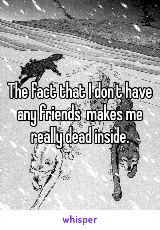 The fact that I don't have any friends  makes me really dead inside.