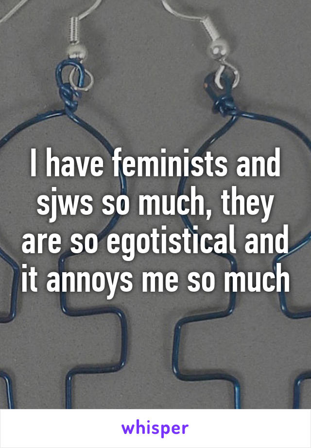 I have feminists and sjws so much, they are so egotistical and it annoys me so much
