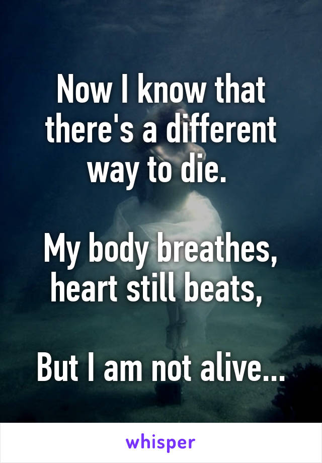 Now I know that there's a different way to die.   My body breathes, heart still beats,   But I am not alive...