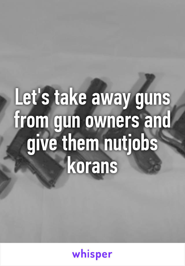 Let's take away guns from gun owners and give them nutjobs korans