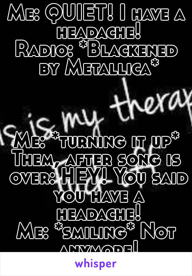 Me: QUIET! I have a headache! Radio: *Blackened by Metallica*    Me: *turning it up* Them, after song is over: HEY! You said you have a headache! Me: *smiling* Not anymore!