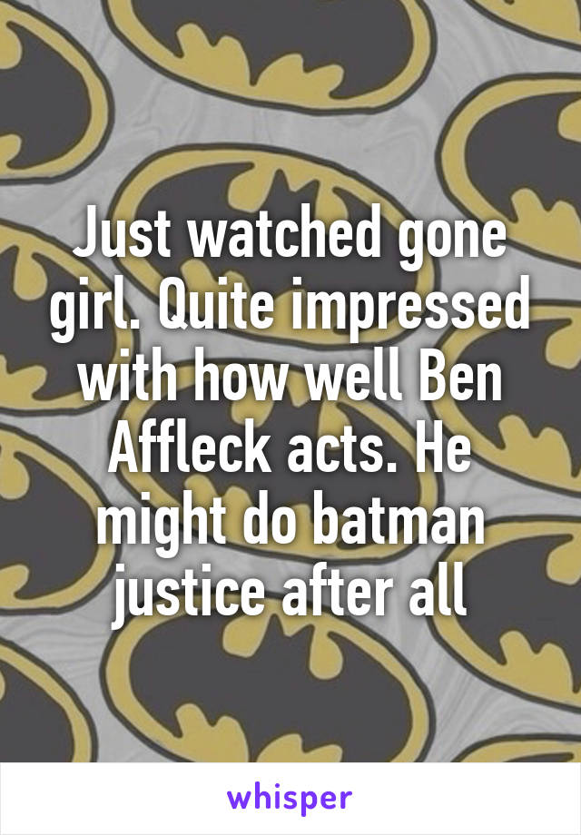 Just watched gone girl. Quite impressed with how well Ben Affleck acts. He might do batman justice after all