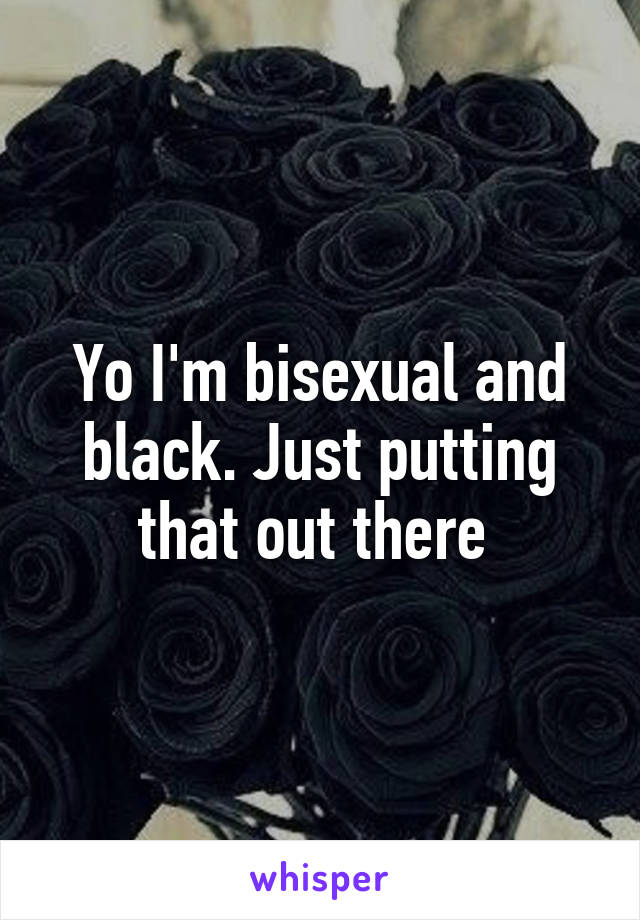Yo I'm bisexual and black. Just putting that out there