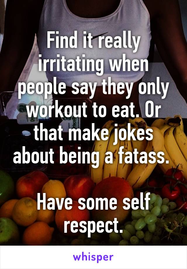 Find it really irritating when people say they only workout to eat. Or that make jokes about being a fatass.   Have some self respect.