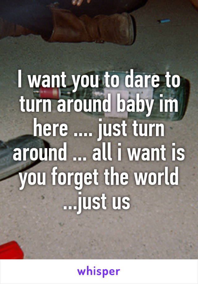 I want you to dare to turn around baby im here .... just turn around ... all i want is you forget the world ...just us