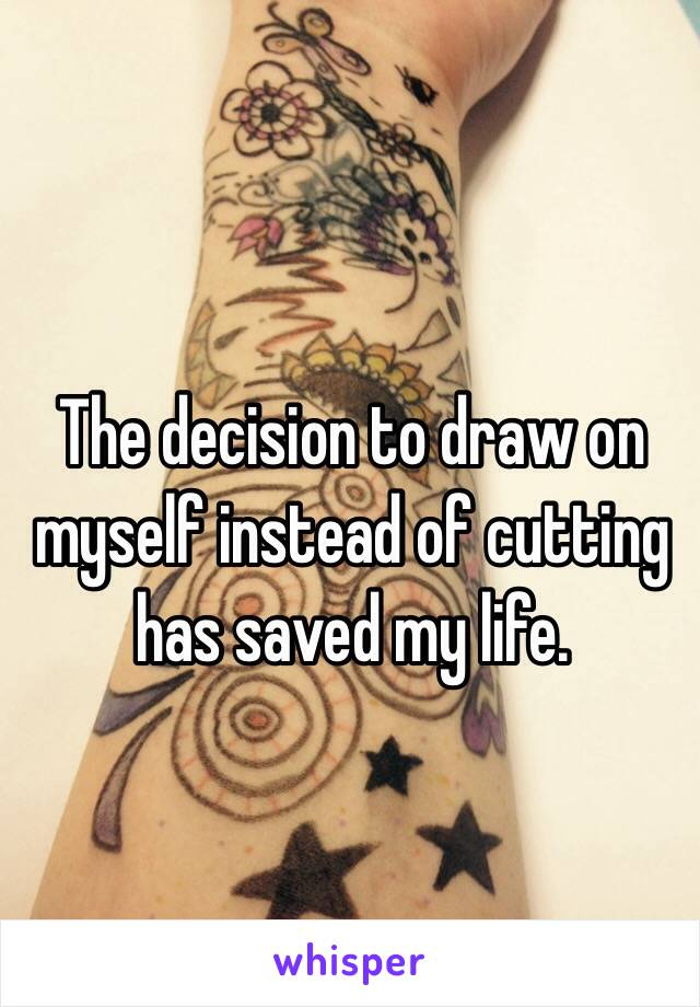The decision to draw on myself instead of cutting has saved my life.