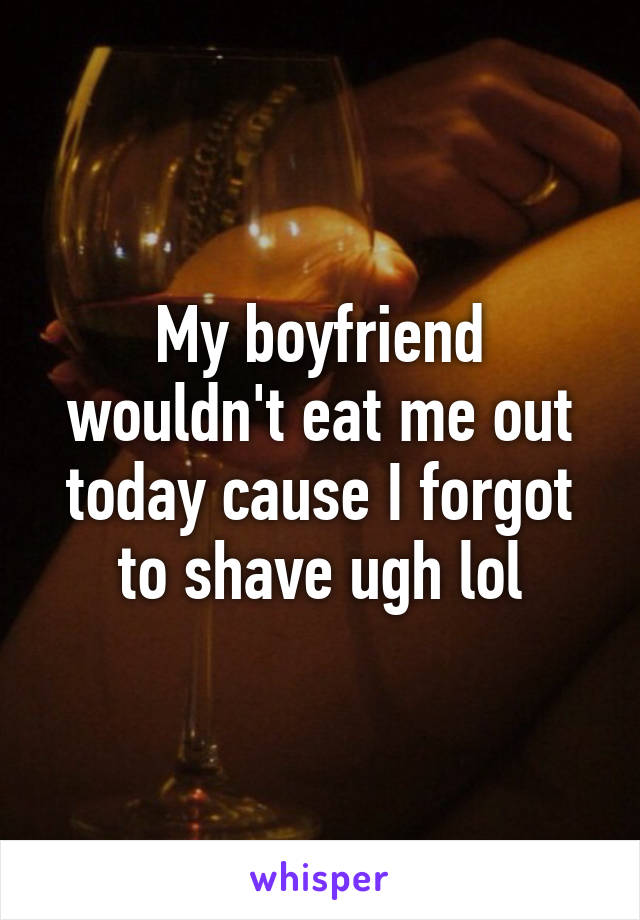 My boyfriend wouldn't eat me out today cause I forgot to shave ugh lol