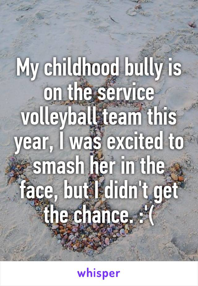 My childhood bully is on the service volleyball team this year, I was excited to smash her in the face, but I didn't get the chance. :'(