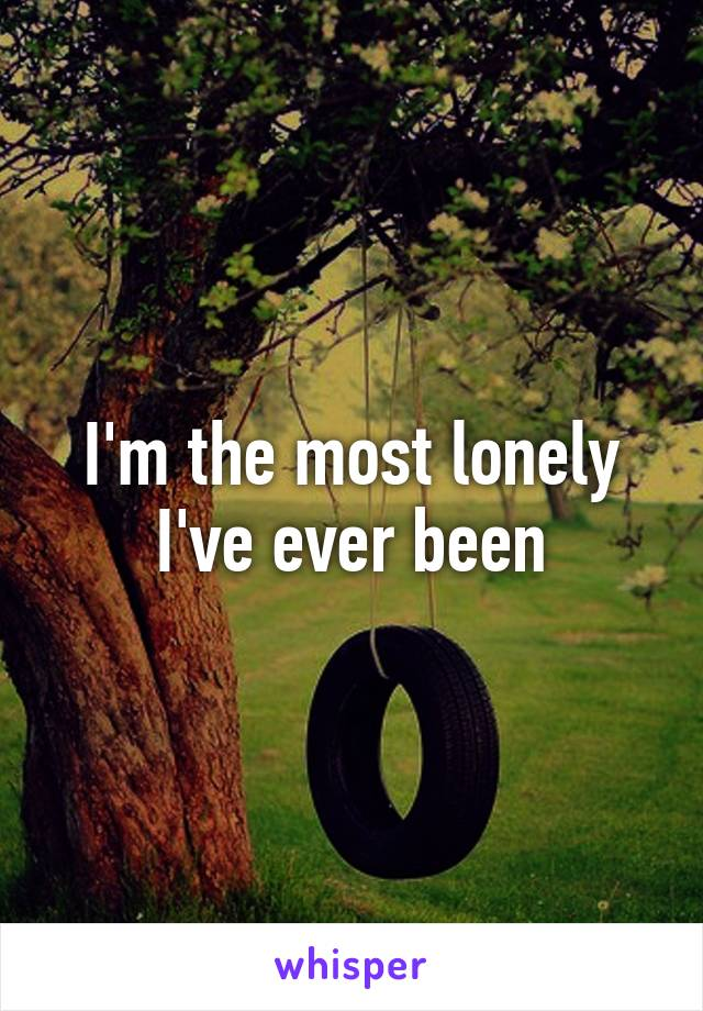 I'm the most lonely I've ever been