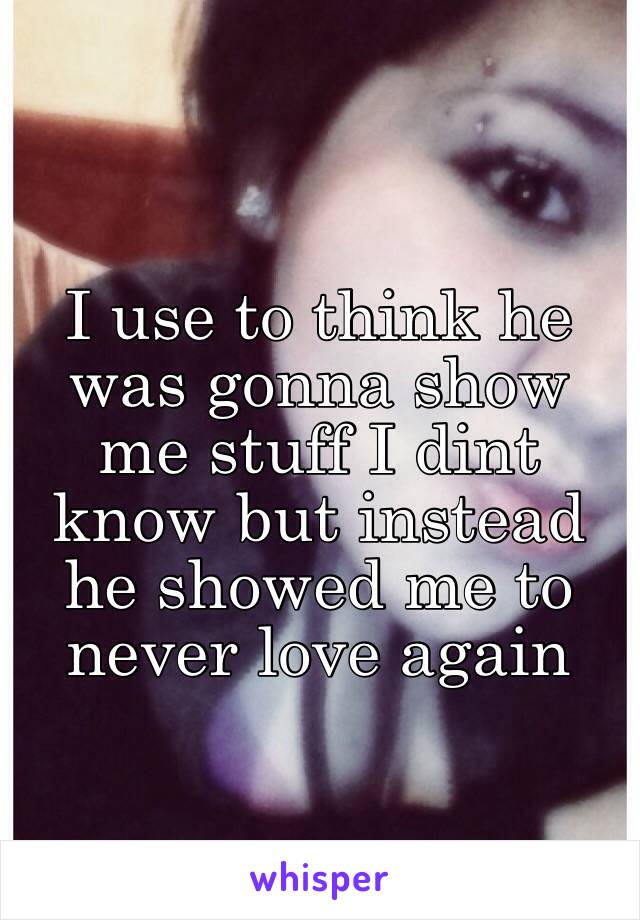 I use to think he was gonna show me stuff I dint know but instead he showed me to never love again