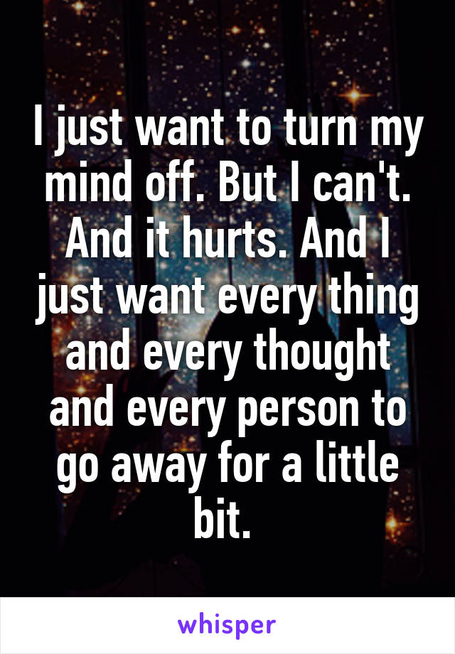 I just want to turn my mind off. But I can't. And it hurts. And I just want every thing and every thought and every person to go away for a little bit.
