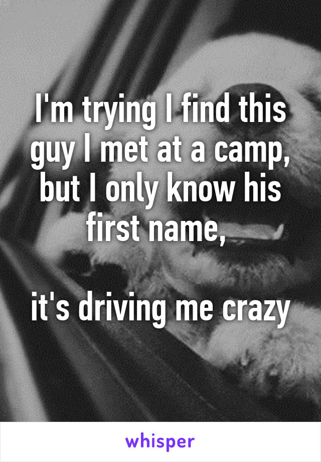I'm trying I find this guy I met at a camp, but I only know his first name,   it's driving me crazy