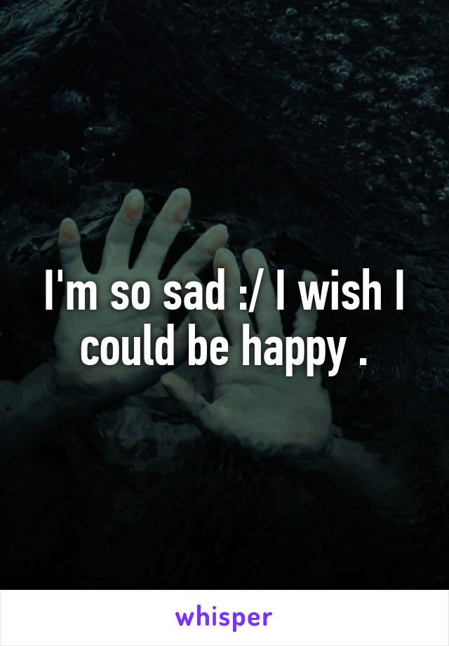 I'm so sad :/ I wish I could be happy .