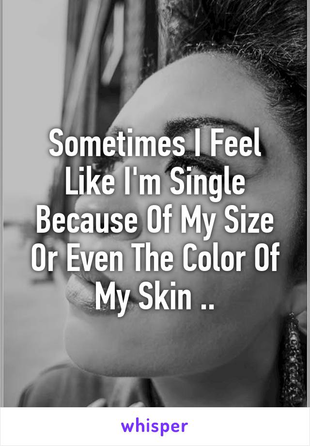 Sometimes I Feel Like I'm Single Because Of My Size Or Even The Color Of My Skin ..