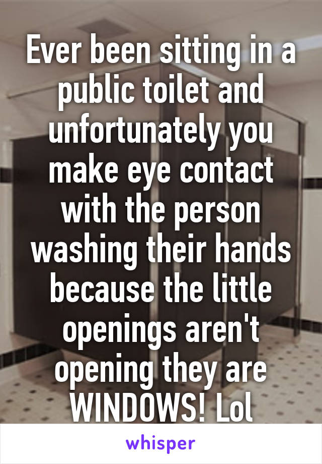 Ever been sitting in a public toilet and unfortunately you make eye contact with the person washing their hands because the little openings aren't opening they are WINDOWS! Lol