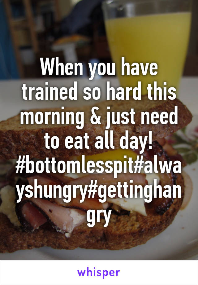 When you have trained so hard this morning & just need to eat all day! #bottomlesspit#alwayshungry#gettinghangry