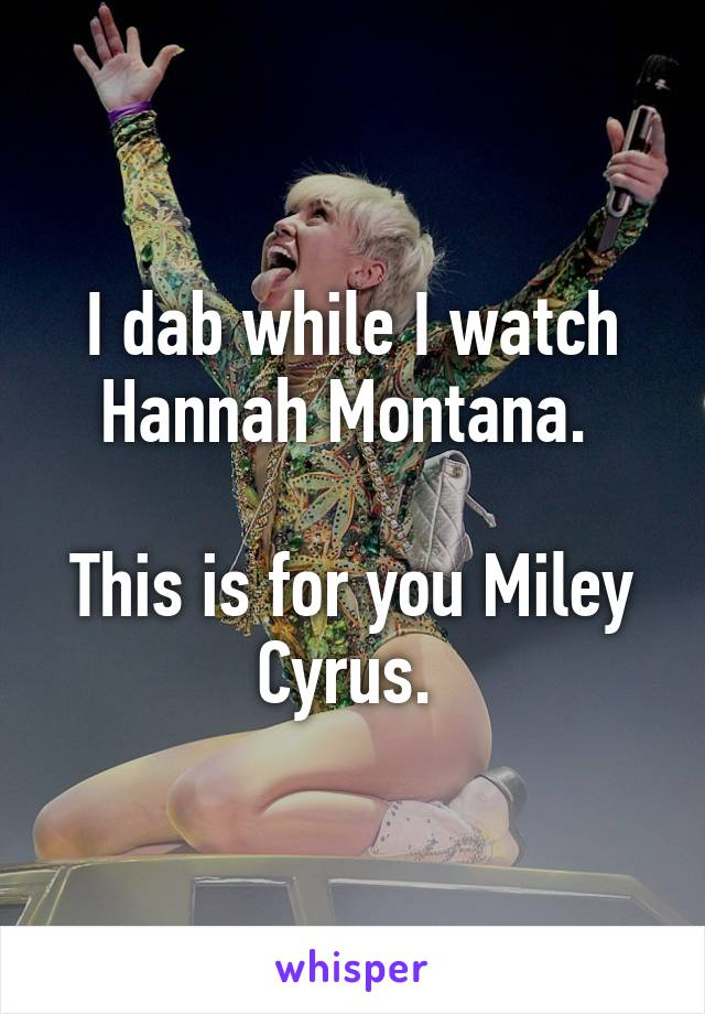 I dab while I watch Hannah Montana.   This is for you Miley Cyrus.