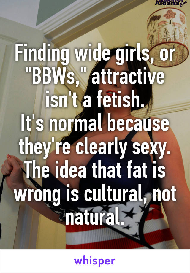 """Finding wide girls, or """"BBWs,"""" attractive isn't a fetish. It's normal because they're clearly sexy. The idea that fat is wrong is cultural, not natural."""