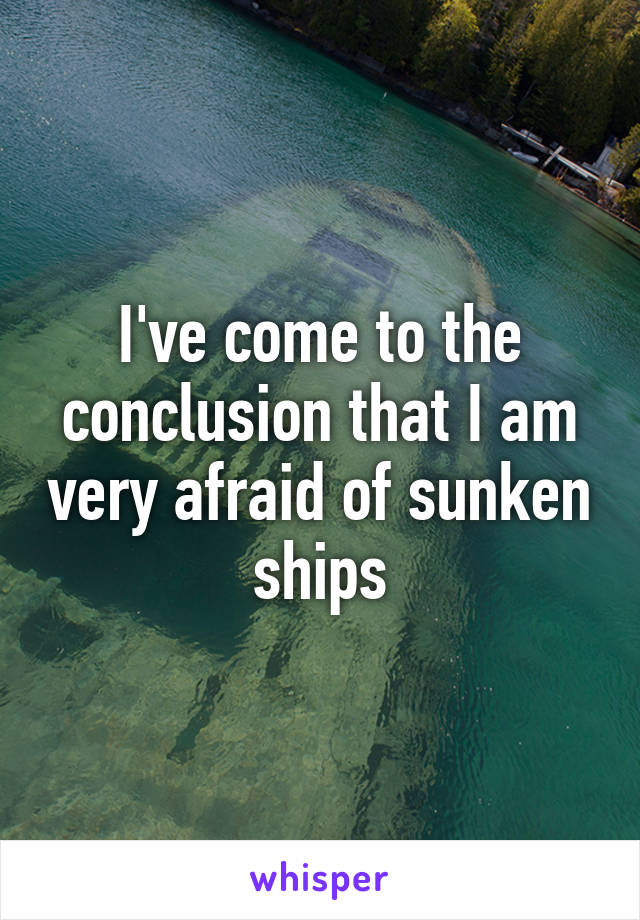 I've come to the conclusion that I am very afraid of sunken ships