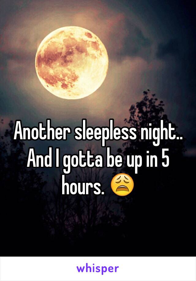 Another sleepless night.. And I gotta be up in 5 hours. 😩