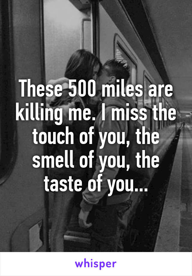 These 500 miles are killing me. I miss the touch of you, the smell of you, the taste of you...