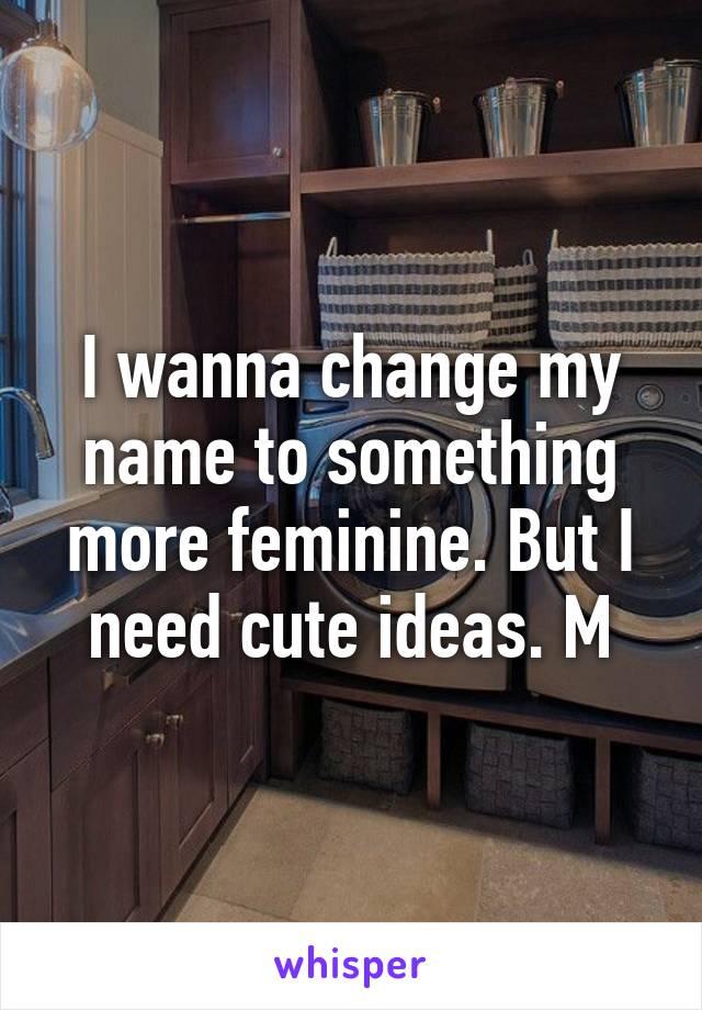 I wanna change my name to something more feminine. But I need cute ideas. M