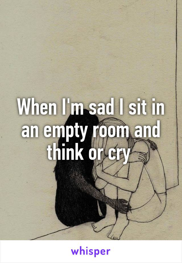 When I'm sad I sit in an empty room and think or cry