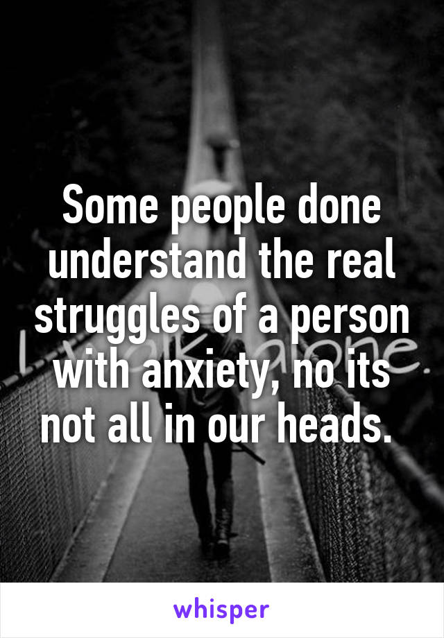Some people done understand the real struggles of a person with anxiety, no its not all in our heads.