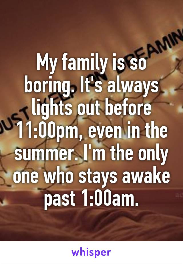 My family is so boring. It's always lights out before 11:00pm, even in the summer. I'm the only one who stays awake past 1:00am.