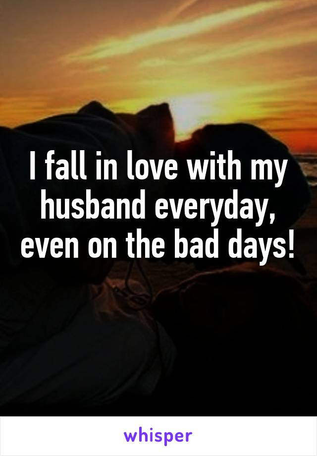 I fall in love with my husband everyday, even on the bad days!