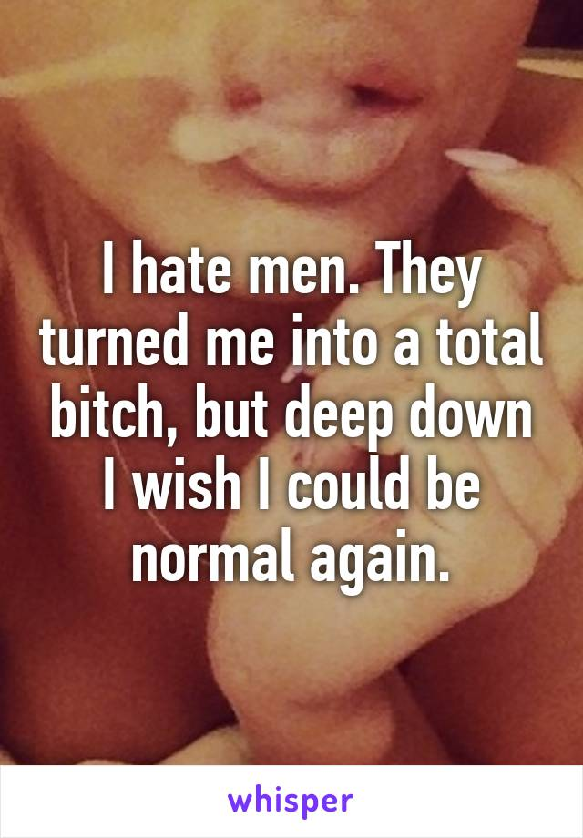 I hate men. They turned me into a total bitch, but deep down I wish I could be normal again.