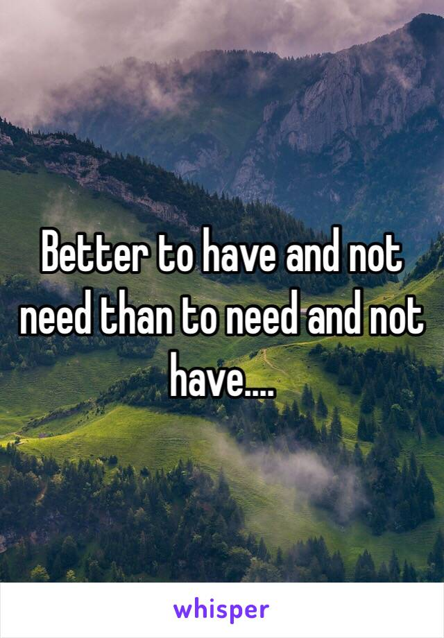 Better to have and not need than to need and not have....