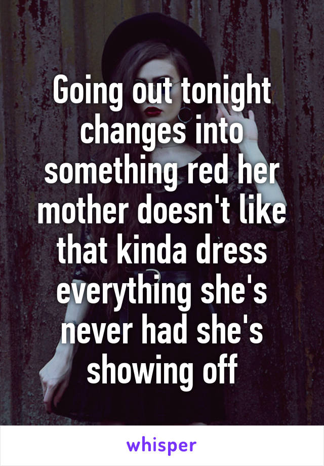 Going out tonight changes into something red her mother doesn't like that kinda dress everything she's never had she's showing off