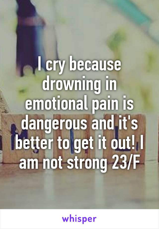 I cry because drowning in emotional pain is dangerous and it's better to get it out! I am not strong 23/F