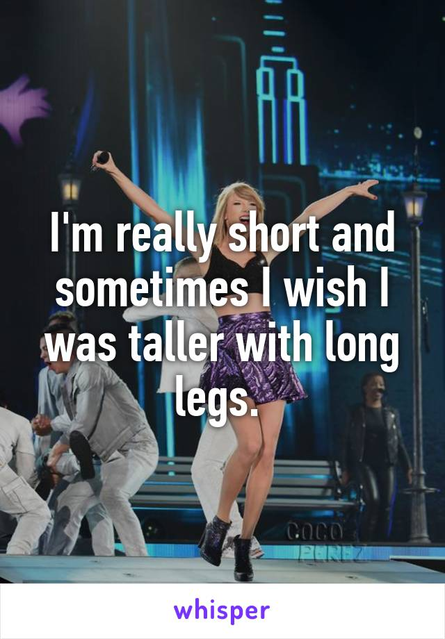 I'm really short and sometimes I wish I was taller with long legs.