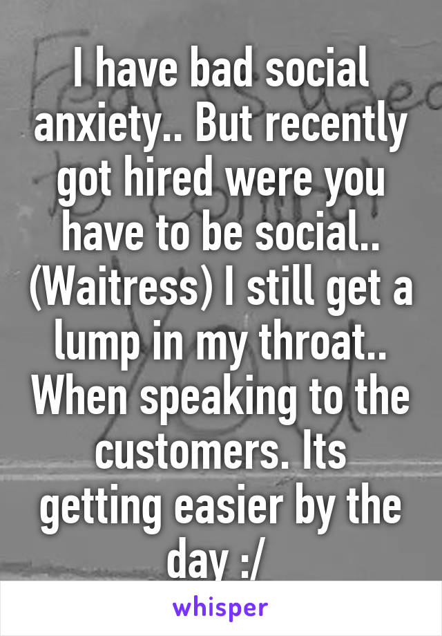 I have bad social anxiety.. But recently got hired were you have to be social.. (Waitress) I still get a lump in my throat.. When speaking to the customers. Its getting easier by the day :/