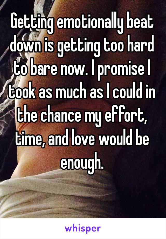 Getting emotionally beat down is getting too hard to bare now. I promise I took as much as I could in the chance my effort, time, and love would be enough.