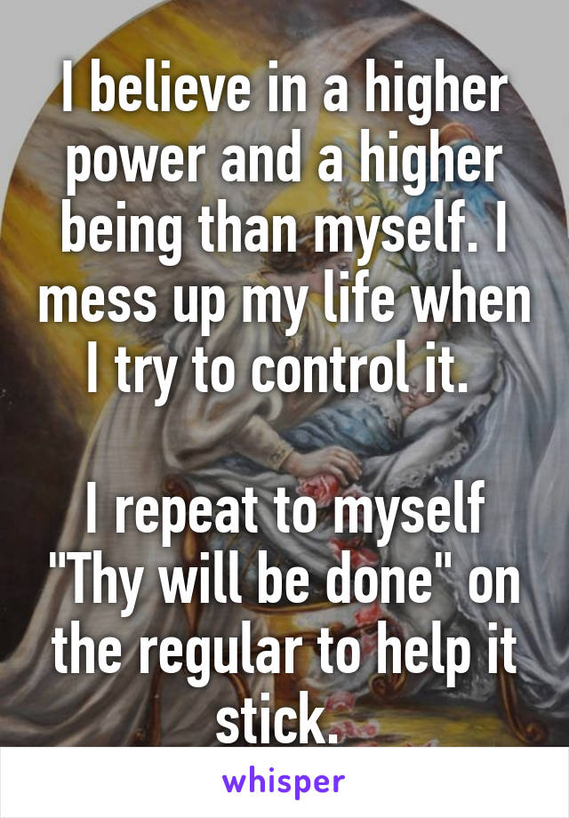 """I believe in a higher power and a higher being than myself. I mess up my life when I try to control it.   I repeat to myself """"Thy will be done"""" on the regular to help it stick."""