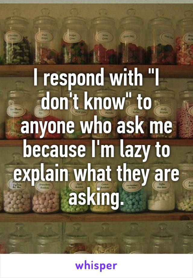 "I respond with ""I don't know"" to anyone who ask me because I'm lazy to explain what they are asking."