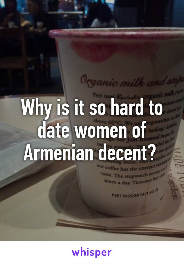 Why is it so hard to date women of Armenian decent?