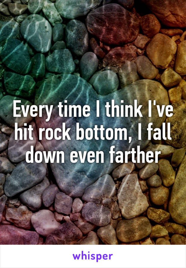 Every time I think I've hit rock bottom, I fall down even farther