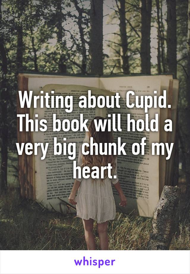 Writing about Cupid. This book will hold a very big chunk of my heart.