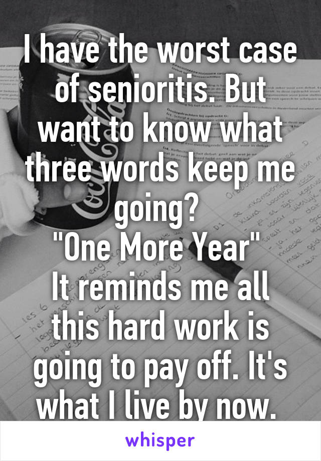 """I have the worst case of senioritis. But want to know what three words keep me going?  """"One More Year""""  It reminds me all this hard work is going to pay off. It's what I live by now."""