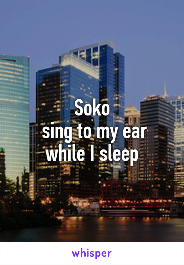 Soko  sing to my ear while I sleep