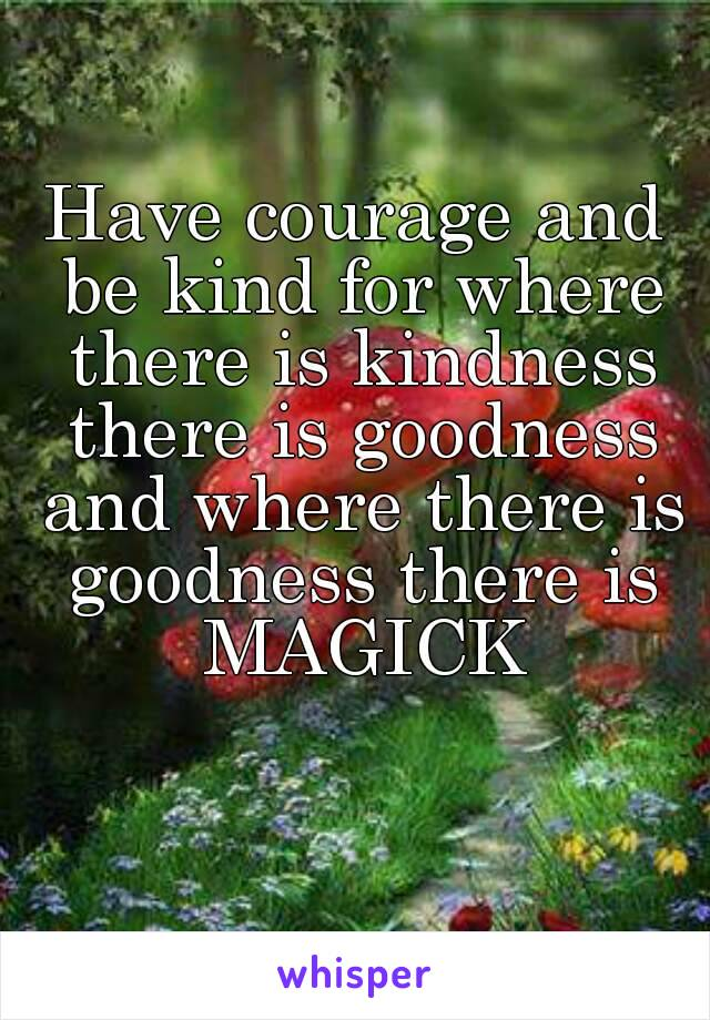 Have courage and be kind for where there is kindness there is goodness and where there is goodness there is MAGICK