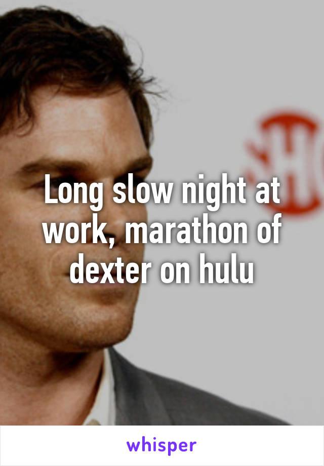 Long slow night at work, marathon of dexter on hulu