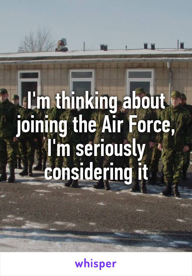 I'm thinking about joining the Air Force, I'm seriously considering it