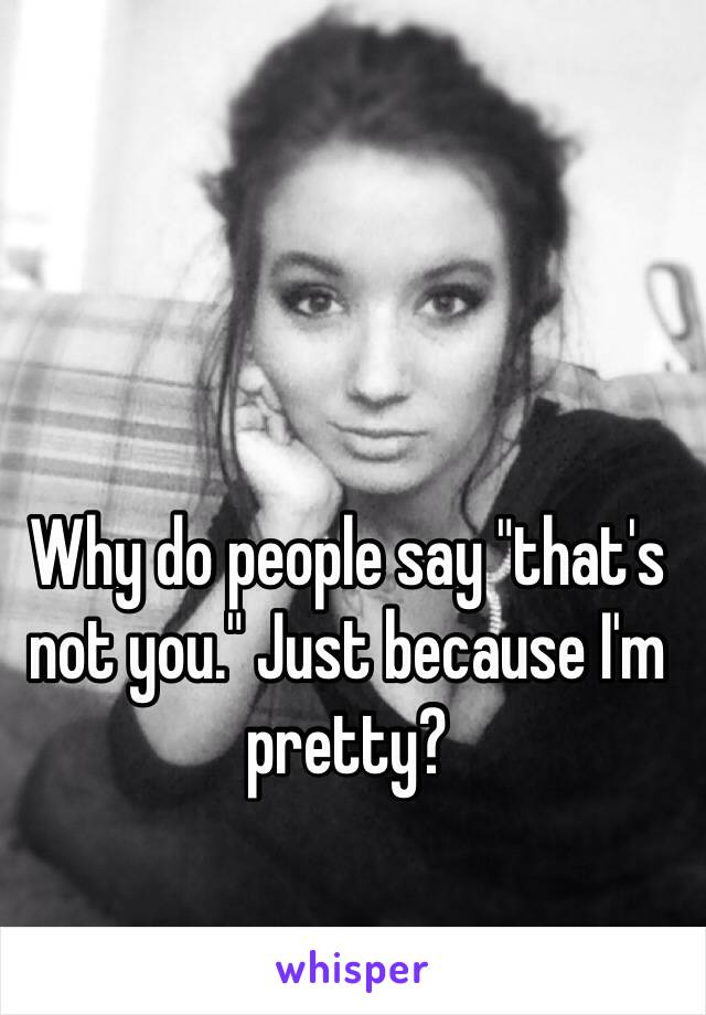 """Why do people say """"that's not you."""" Just because I'm pretty?"""